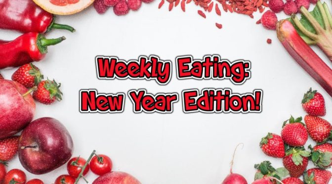 Weekly Eating – New Year Edition! 1/1/2018